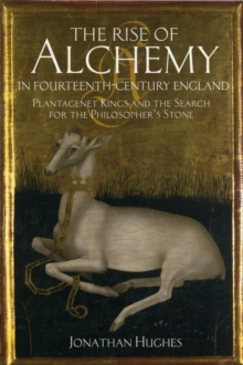The Rise of Alchemy in Fourteenth-Century England : Plantagenet Kings and the Search for the Philosopher's Stone, Paperback / softback Book