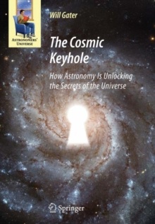 The Cosmic Keyhole : How Astronomy Is Unlocking the Secrets of the Universe, Hardback Book