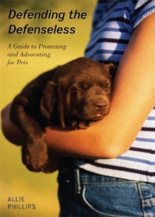 Defending the Defenseless : A Guide to Protecting and Advocating for Pets, Hardback Book