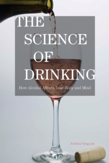 The Science of Drinking : How Alcohol Affects Your Body and Mind, Paperback / softback Book