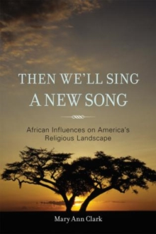 Then We'll Sing a New Song : African Influences on America's Religious Landscape, Hardback Book