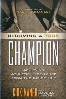 Becoming a True Champion : Achieving Athletic Excellence from the Inside Out, Paperback Book