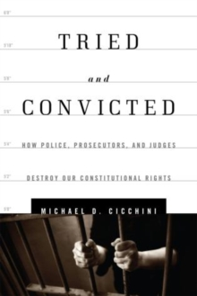 Tried and Convicted : How Police, Prosecutors, and Judges Destroy Our Constitutional Rights, Hardback Book