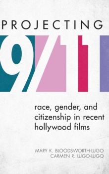 Projecting 9/11 : Race, Gender, and Citizenship in Recent Hollywood Films, Hardback Book