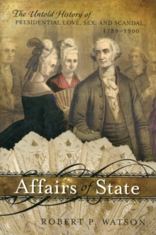 Affairs of State : The Untold History of Presidential Love, Sex, and Scandal, 1789-1900, Hardback Book