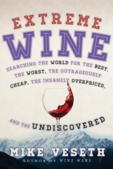 Extreme Wine : Searching the World for the Best, the Worst, the Outrageously Cheap, the Insanely Overpriced, and the Undiscovered, Paperback / softback Book