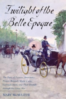 Twilight of the Belle Epoque : The Paris of Picasso, Stravinsky, Proust, Renault, Marie Curie, Gertrude Stein, and Their Friends Through the Great War, Hardback Book
