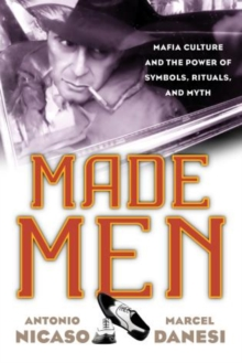 Made Men : Mafia Culture and the Power of Symbols, Rituals, and Myth, Hardback Book