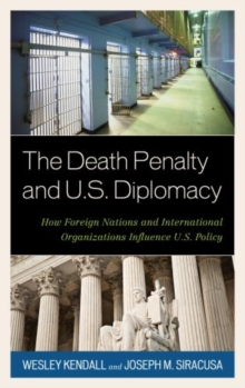 The Death Penalty and U.S. Diplomacy : How Foreign Nations and International Organizations Influence U.S. Policy, Hardback Book