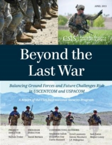 Beyond the Last War : Balancing Ground Forces and Future Challenges Risk in USCENTCOM and USPACOM, Paperback / softback Book