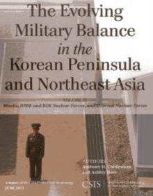 The Evolving Military Balance in the Korean Peninsula and Northeast Asia : Missile, DPRK and ROK Nuclear Forces, and External Nuclear Forces, Paperback / softback Book