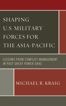 Shaping U.S. Military Forces for the Asia-Pacific : Lessons from Conflict Management in Past Great Power Eras, Hardback Book