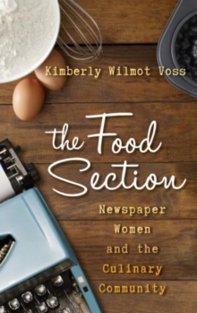 The Food Section : Newspaper Women and the Culinary Community, Hardback Book