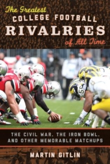 The Greatest College Football Rivalries of All Time : The Civil War, the Iron Bowl, and Other Memorable Matchups, Hardback Book