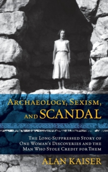 Archaeology, Sexism, and Scandal : The Long-Suppressed Story of One Woman's Discoveries and the Man Who Stole Credit for Them, Hardback Book