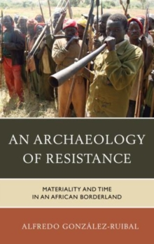 An Archaeology of Resistance : Materiality and Time in an African Borderland, Hardback Book