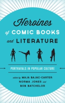 Heroines of Comic Books and Literature : Portrayals in Popular Culture, Hardback Book