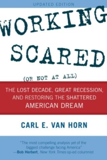 Working Scared (Or Not at All) : The Lost Decade, Great Recession, and Restoring the Shattered American Dream, Paperback / softback Book