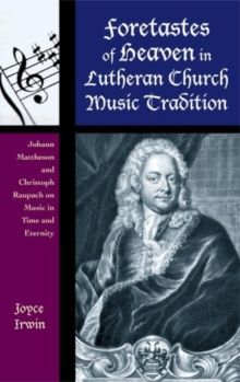 Foretastes of Heaven in Lutheran Church Music Tradition : Johann Mattheson and Christoph Raupach on Music in Time and Eternity, Hardback Book