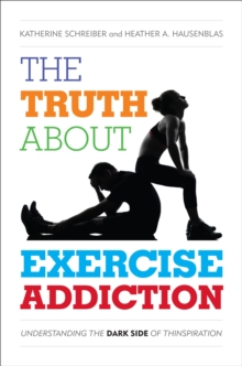 The Truth About Exercise Addiction : Understanding the Dark Side of Thinspiration, Hardback Book