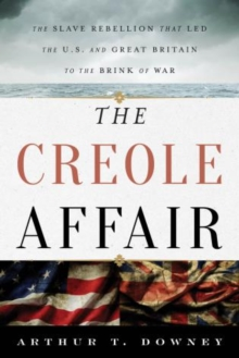 The Creole Affair : The Slave Rebellion That Led the U.S. and Great Britain to the Brink of War, Hardback Book