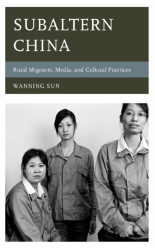 Subaltern China : Rural Migrants, Media, and Cultural Practices, Hardback Book