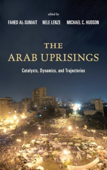 The Arab Uprisings : Catalysts, Dynamics, and Trajectories, Hardback Book