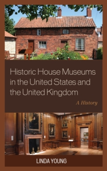Historic House Museums in the United States and the United Kingdom : A History, Hardback Book