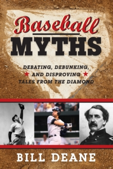 Baseball Myths : Debating, Debunking, and Disproving Tales from the Diamond, Paperback / softback Book