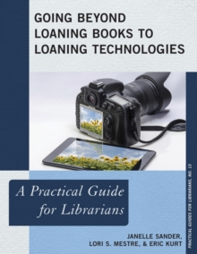 Going Beyond Loaning Books to Loaning Technologies : A Practical Guide for Librarians, Paperback / softback Book