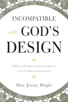 Incompatible with God's Design : A History of the Women's Ordination Movement in the U.S. Roman Catholic Church, Paperback / softback Book