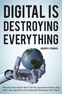 Digital Is Destroying Everything : What the Tech Giants Won't Tell You about How Robots, Big Data, and Algorithms Are Radically Remaking Your Future, Hardback Book