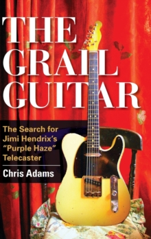 The Grail Guitar : The Search for Jimi Hendrix's Purple Haze Telecaster, Hardback Book