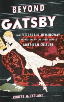 Beyond Gatsby : How Fitzgerald, Hemingway, and Writers of the 1920s Shaped American Culture, Hardback Book