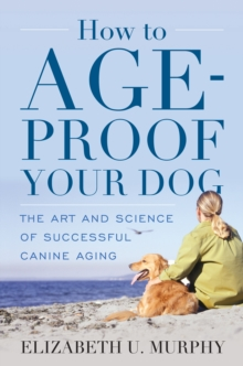 How to Age-Proof Your Dog : The Art and Science of Successful Canine Aging, Hardback Book