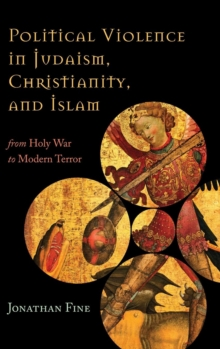 Political Violence in Judaism, Christianity, and Islam : From Holy War to Modern Terror, Hardback Book