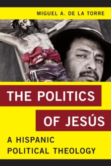 The Politics of Jesus : A Hispanic Political Theology, Paperback / softback Book