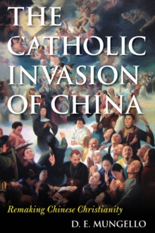 The Catholic Invasion of China : Remaking Chinese Christianity, Hardback Book
