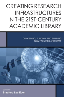 Creating Research Infrastructures in the 21st-Century Academic Library : Conceiving, Funding, and Building New Facilities and Staff, Hardback Book