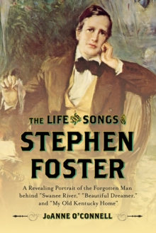 "The Life and Songs of Stephen Foster : A Revealing Portrait of the Forgotten Man Behind ""Swanee River,"" ""Beautiful Dreamer,"" and ""My Old Kentucky Home"", Hardback Book"