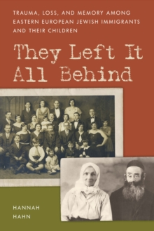 They Left It All Behind : Trauma, Loss, and Memory Among Eastern European Jewish Immigrants and their Children, Hardback Book