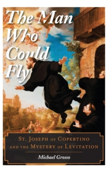 The Man Who Could Fly : St. Joseph of Copertino and the Mystery of Levitation, Hardback Book