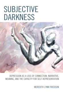 Subjective Darkness : Depression as a Loss of Connection, Narrative, Meaning, and the Capacity for Self-Representation, Paperback / softback Book