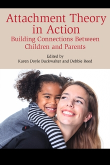 Attachment Theory in Action : Building Connections Between Children and Parents, Paperback / softback Book