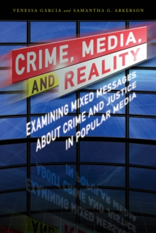 Crime, Media, and Reality : Examining Mixed Messages About Crime and Justice in Popular Media, Hardback Book