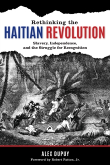 Rethinking the Haitian Revolution : Slavery, Independence, and the Struggle for Recognition, Paperback / softback Book