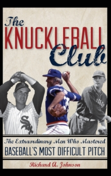 The Knuckleball Club : The Extraordinary Men Who Mastered Baseball's Most Difficult Pitch, Hardback Book