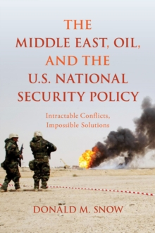 The Middle East, Oil, and the U.S. National Security Policy : Intractable Conflicts, Impossible Solutions, Paperback / softback Book