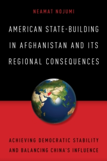 American State-Building in Afghanistan and Its Regional Consequences : Achieving Democratic Stability and Balancing China's Influence, Hardback Book