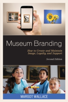 Museum Branding : How to Create and Maintain Image, Loyalty, and Support, Hardback Book